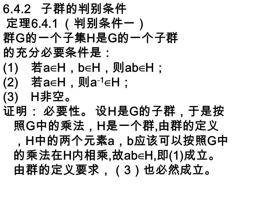 6.4.2 子群的判别条件 定理 6.4.1 (判别条件一) 群 G 的一个子集 H 是 G 的一个子群 的充分必要条件是: (1) 若 a ∈ H , b ∈ H ,则 ab ∈ H ; (2) 若 a ∈ H ,则 a -1 ∈ H ; (3) H 非空。 证明: 必要性。 设 H 是 G 的子群,于是按 照 G 中的乘法, H 是一个群, 由群的定义 , H 中的两个元素 a , b 应该可以按照 G 中 的乘法在 H 内相乘, 故 ab ∈ H, 即 (1) 成立。 由群的定义要求,( 3 )也必然成立。