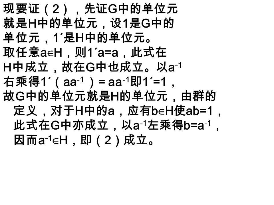 充分性 今设 (1),(2),(3) 成立,由 (3)H 非空。由 (1),H 中的两个元素 a , b 可以在 H 内相乘。设 a,b,c 是 H 的任意 三个元素, 在 G 中有 (ab)c = a(bc) , 此式在 H 中自然也对, 即结合律成立。 今证 H 中有单位元。取任意 a ∈ H, 由 (2) a -1 ∈ H, 由 (1),aa -1 ∈ H, 即 1 ∈ H ; 1 在 G 中适合 1a=a, 故在 H 中亦有此性质。最后,H 中任 意 a 有逆,因由( 2 ), a -1 ∈ H ,但是 G 中, a - 1 a=1 ,此式在 H 中亦应成立,故 a -1 即 a 在 H 中 之逆,群的条件已经全部适合,故按照 G 中的 乘法, H 是一个群,它是 G 的一个子群。 由该定理的证明可推出子群 H 与大群 G 的关系: H 的单位元素就是 G 的单位元素, H 中任一元 素 a 在 H 中的逆元素也就是 a 在 G 中的逆元素。