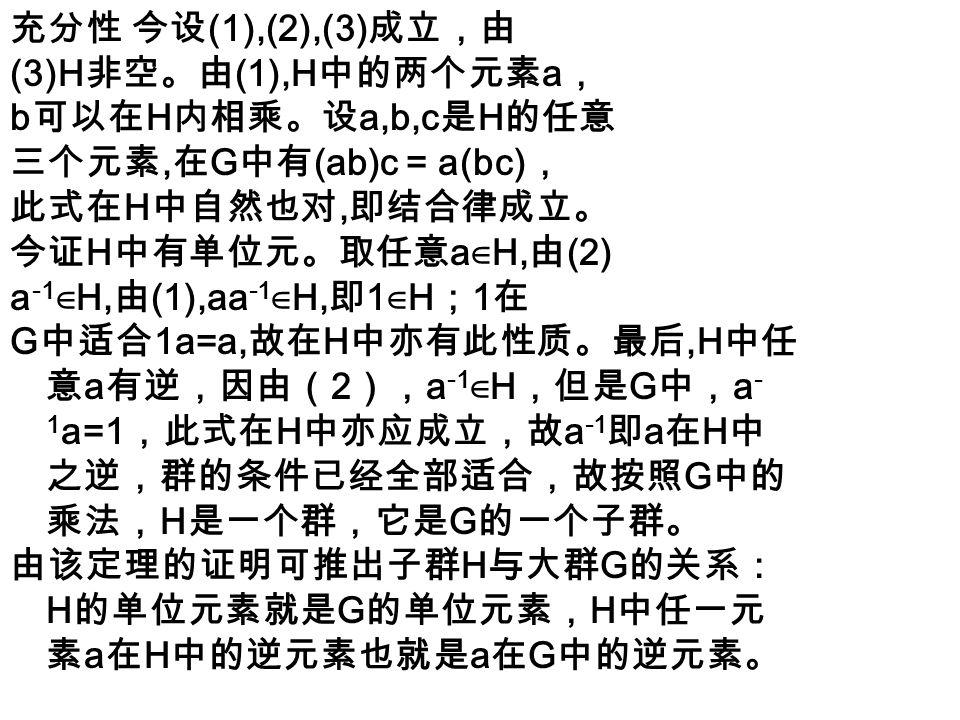 定理 6.4.2 (判别条件二) 定理 6.4.1 中的两个条件 (1), (2) 可以换成下面一个条件 (*) 若 a ∈ H,b ∈ H, 则 ab -1 ∈ H 。 证明:设 (1),(2) 成立,往证 (*) 成立。设 a ∈ H,b ∈ H, 由 (2),b -1 ∈ H, 故由 (1), ab -1 ∈ H ,因而( * )成立。 设( * )成立,往证( 1 ),( 2 )成立。 设 a ∈ H ,由( * )可推得,a ∈ H,a ∈ H ,故 aa -1 ∈ H, 即 1 ∈ H 。又由( * )可推得, 1 ∈ H , a ∈ H ,故 1a -1 ∈ H ,即 a -1 ∈ H ,因而( 2 )成立。设 a ∈ H , b ∈ H ,因为( 2 )已证 ,故 b -1 ∈ H 。再由( * )推知, a ∈ H , b - 1 ∈ H ,故 a ( b -1 ) -1 ∈ H ,即 ab ∈ H ,故( 1 )成立。