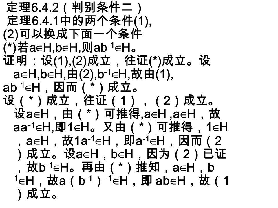 定理 6.4.3 (判别条件三) 群 G 的一个有限非空子集 H 是 G 的一个子群的充分必要条件是 H 对 G 的运算是封闭的,即若 a ∈ H , b ∈ H ,则 ab ∈ H 。 该定理的证明作为习题留给读者。 如果 G 是有限群,那么 G 的子集都是有限 集,因此总可以应用判别条件三来判断 G 的非空子集是否是一个子群。