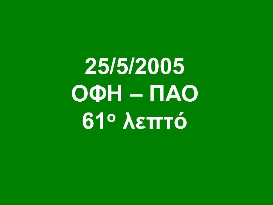 25/5/2005 ΟΦΗ – ΠΑΟ 61 ο λεπτό