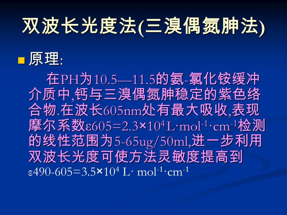 双波长光度法 ( 三溴偶氮胂法 ) 原理 : 原理 : 在 PH 为 10.5—11.5 的氨 - 氯化铵缓冲 介质中, 钙与三溴偶氮胂稳定的紫色络 合物.