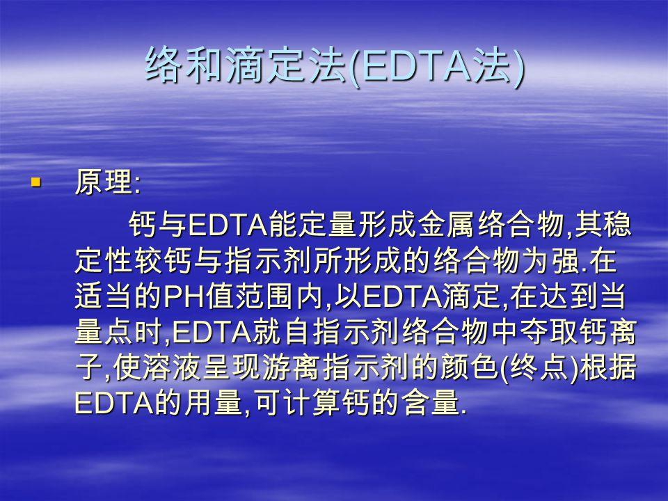 络和滴定法 (EDTA 法 )  原理 : 钙与 EDTA 能定量形成金属络合物, 其稳 定性较钙与指示剂所形成的络合物为强.