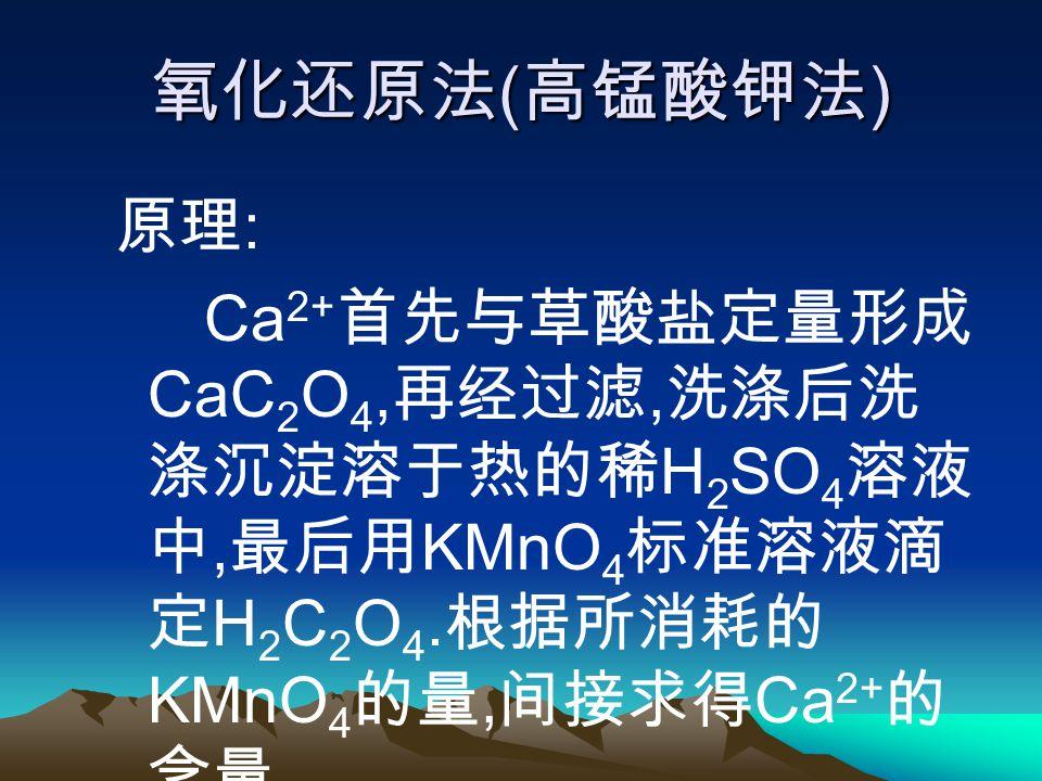 氧化还原法 ( 高锰酸钾法 ) 原理 : Ca 2+ 首先与草酸盐定量形成 CaC 2 O 4, 再经过滤, 洗涤后洗 涤沉淀溶于热的稀 H 2 SO 4 溶液 中, 最后用 KMnO 4 标准溶液滴 定 H 2 C 2 O 4.