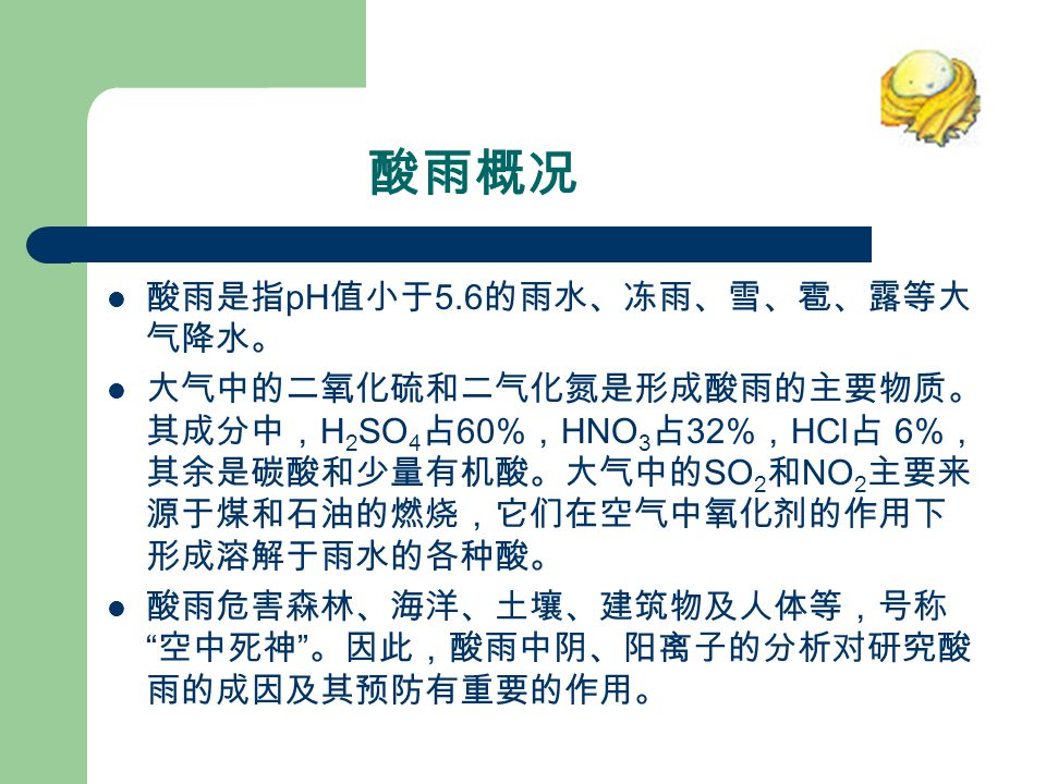 酸雨概况 酸雨是指 pH 值小于 5.6 的雨水、冻雨、雪、雹、露等大 气降水。 大气中的二氧化硫和二气化氮是形成酸雨的主要物质。 其成分中, H 2 SO 4 占 60% , HNO 3 占 32% , HCl 占 6% , 其余是碳酸和少量有机酸。大气中的 SO 2 和 NO 2 主要来 源于煤和石油的燃烧,它们在空气中氧化剂的作用下 形成溶解于雨水的各种酸。 酸雨危害森林、海洋、土壤、建筑物及人体等,号称 空中死神 。因此,酸雨中阴、阳离子的分析对研究酸 雨的成因及其预防有重要的作用。