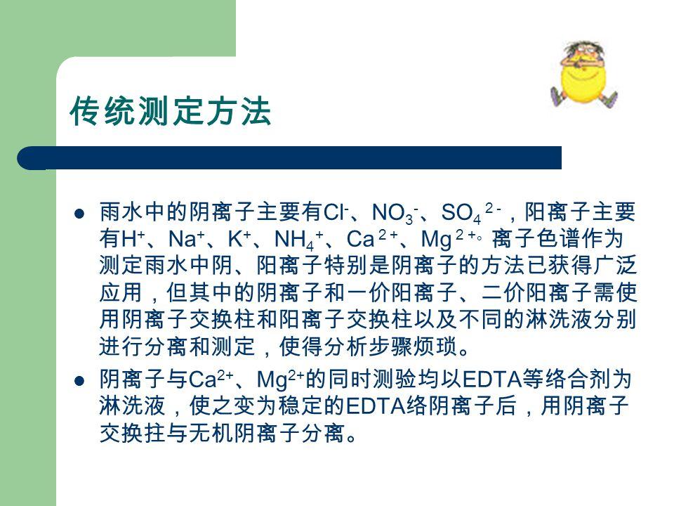 传统测定方法 雨水中的阴离子主要有 Cl - 、 NO 3 - 、 SO 4 2 - ,阳离子主要 有 H + 、 Na + 、 K + 、 NH 4 + 、 Ca 2 + 、 Mg 2 + 。 离子色谱作为 测定雨水中阴、阳离子特别是阴离子的方法已获得广泛 应用,但其中的阴离子和一价阳离子、二价阳离子需使 用阴离子交换柱和阳离子交换柱以及不同的淋洗液分别 进行分离和测定,使得分析步骤烦琐。 阴离子与 Ca 2+ 、 Mg 2+ 的同时测验均以 EDTA 等络合剂为 淋洗液,使之变为稳定的 EDTA 络阴离子后,用阴离子 交换拄与无机阴离子分离。