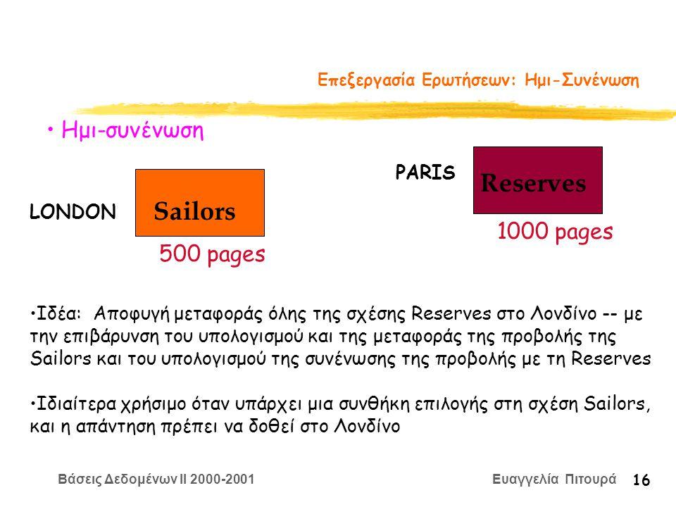 Βάσεις Δεδομένων II 2000-2001 Ευαγγελία Πιτουρά 16 Επεξεργασία Ερωτήσεων: Ημι-Συνένωση Sailors Reserves LONDON PARIS 500 pages 1000 pages Ημι-συνένωση Ιδέα: Αποφυγή μεταφοράς όλης της σχέσης Reserves στο Λονδίνο -- με την επιβάρυνση του υπολογισμού και της μεταφοράς της προβολής της Sailors και του υπολογισμού της συνένωσης της προβολής με τη Reserves Ιδιαίτερα χρήσιμο όταν υπάρχει μια συνθήκη επιλογής στη σχέση Sailors, και η απάντηση πρέπει να δοθεί στο Λονδίνο