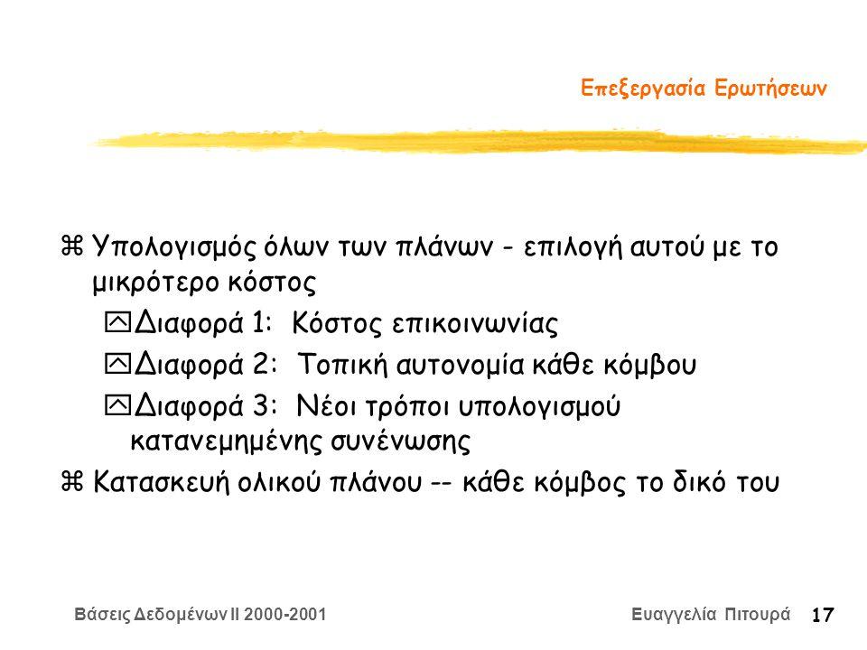 Βάσεις Δεδομένων II 2000-2001 Ευαγγελία Πιτουρά 17 Επεξεργασία Ερωτήσεων zΥπολογισμός όλων των πλάνων - επιλογή αυτού με το μικρότερο κόστος yΔιαφορά 1: Κόστος επικοινωνίας yΔιαφορά 2: Τοπική αυτονομία κάθε κόμβου yΔιαφορά 3: Νέοι τρόποι υπολογισμού κατανεμημένης συνένωσης zΚατασκευή ολικού πλάνου -- κάθε κόμβος το δικό του