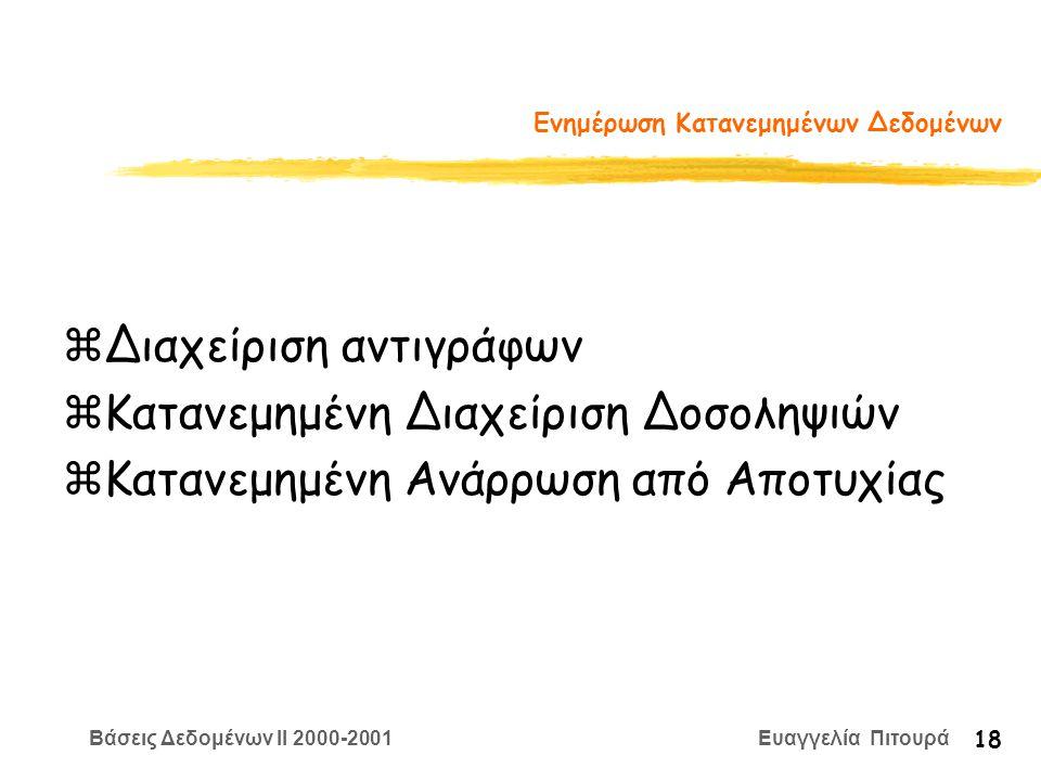 Βάσεις Δεδομένων II 2000-2001 Ευαγγελία Πιτουρά 18 Ενημέρωση Κατανεμημένων Δεδομένων zΔιαχείριση αντιγράφων zΚατανεμημένη Διαχείριση Δοσοληψιών zΚατανεμημένη Ανάρρωση από Αποτυχίας