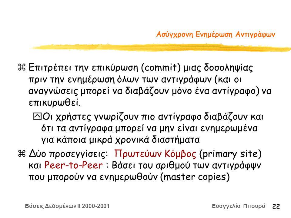 Βάσεις Δεδομένων II 2000-2001 Ευαγγελία Πιτουρά 22 Ασύγχρονη Ενημέρωση Αντιγράφων zΕπιτρέπει την επικύρωση (commit) μιας δοσοληψίας πριν την ενημέρωση όλων των αντιγράφων (και οι αναγνώσεις μπορεί να διαβάζουν μόνο ένα αντίγραφο) να επικυρωθεί.