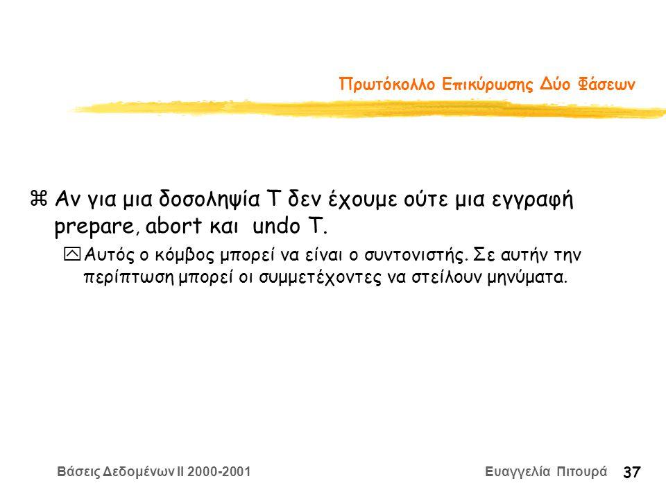 Βάσεις Δεδομένων II 2000-2001 Ευαγγελία Πιτουρά 37 Πρωτόκολλο Επικύρωσης Δύο Φάσεων zΑν για μια δοσοληψία Τ δεν έχουμε ούτε μια εγγραφή prepare, abort και undo T.