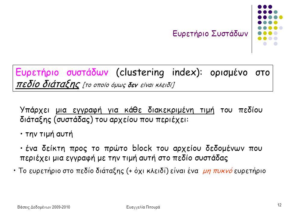 Βάσεις Δεδομένων 2009-2010Ευαγγελία Πιτουρά 12 Ευρετήριο Συστάδων Ευρετήριο συστάδων (clustering index): ορισμένο στο πεδίο διάταξης [το οποίο όμως δεν είναι κλειδί] Υπάρχει μια εγγραφή για κάθε διακεκριμένη τιμή του πεδίου διάταξης (συστάδας) του αρχείου που περιέχει: την τιμή αυτή ένα δείκτη προς το πρώτο block του αρχείου δεδομένων που περιέχει μια εγγραφή με την τιμή αυτή στο πεδίο συστάδας Το ευρετήριο στο πεδίο διάταξης (+ όχι κλειδί) είναι ένα μη πυκνό ευρετήριο