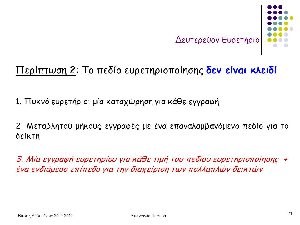 Βάσεις Δεδομένων 2009-2010Ευαγγελία Πιτουρά 21 Δευτερεύον Ευρετήριο Περίπτωση 2: Το πεδίο ευρετηριοποίησης δεν είναι κλειδί 1. Πυκνό ευρετήριο: μία κα
