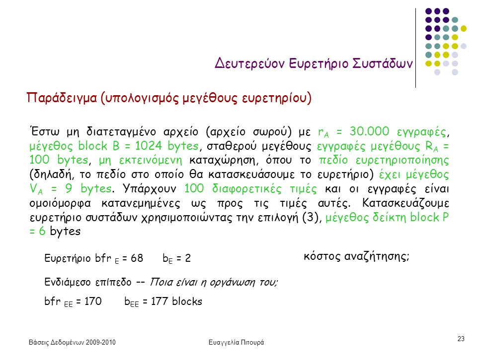 Βάσεις Δεδομένων 2009-2010Ευαγγελία Πιτουρά 23 Δευτερεύον Ευρετήριο Συστάδων Παράδειγμα (υπολογισμός μεγέθους ευρετηρίου) Έστω μη διατεταγμένο αρχείο (αρχείο σωρού) με r A = 30.000 εγγραφές, μέγεθος block B = 1024 bytes, σταθερού μεγέθους εγγραφές μεγέθους R A = 100 bytes, μη εκτεινόμενη καταχώρηση, όπου το πεδίο ευρετηριοποίησης (δηλαδή, το πεδίο στο οποίο θα κατασκευάσουμε το ευρετήριο) έχει μέγεθος V A = 9 bytes.