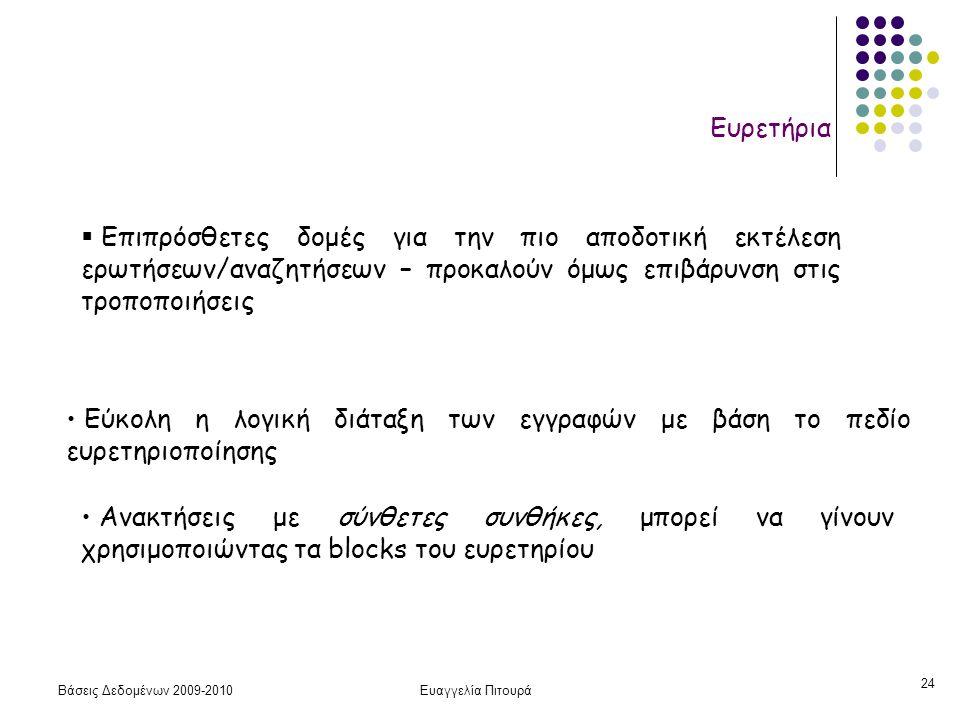 Βάσεις Δεδομένων 2009-2010Ευαγγελία Πιτουρά 24 Ευρετήρια Εύκολη η λογική διάταξη των εγγραφών με βάση το πεδίο ευρετηριοποίησης Ανακτήσεις με σύνθετες συνθήκες, μπορεί να γίνουν χρησιμοποιώντας τα blocks του ευρετηρίου  Επιπρόσθετες δομές για την πιο αποδοτική εκτέλεση ερωτήσεων/αναζητήσεων – προκαλούν όμως επιβάρυνση στις τροποποιήσεις