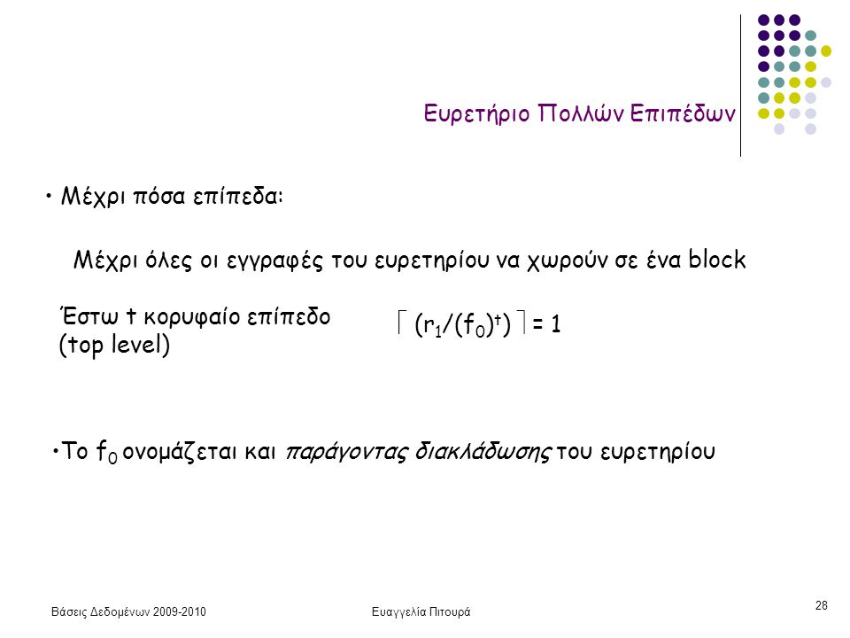 Βάσεις Δεδομένων 2009-2010Ευαγγελία Πιτουρά 28 Ευρετήριο Πολλών Επιπέδων Μέχρι πόσα επίπεδα: Μέχρι όλες οι εγγραφές του ευρετηρίου να χωρούν σε ένα block Έστω t κορυφαίο επίπεδο (top level)  (r 1 /(f 0 ) t )  = 1 Το f 0 ονομάζεται και παράγοντας διακλάδωσης του ευρετηρίου