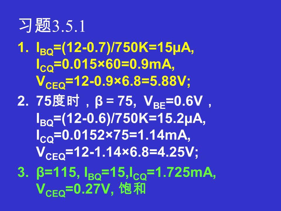 习题 3.4.5 1.I BQ =(V CC -V BE )/R 1, I CQ =βI BQ , V CEQ =VCC - I CQ (R 2 +R 3 ) 2.A V =-βR L '/r be ,式中 R L '=R 2 //R L R i =R 1 //r be R o =R 2 3.