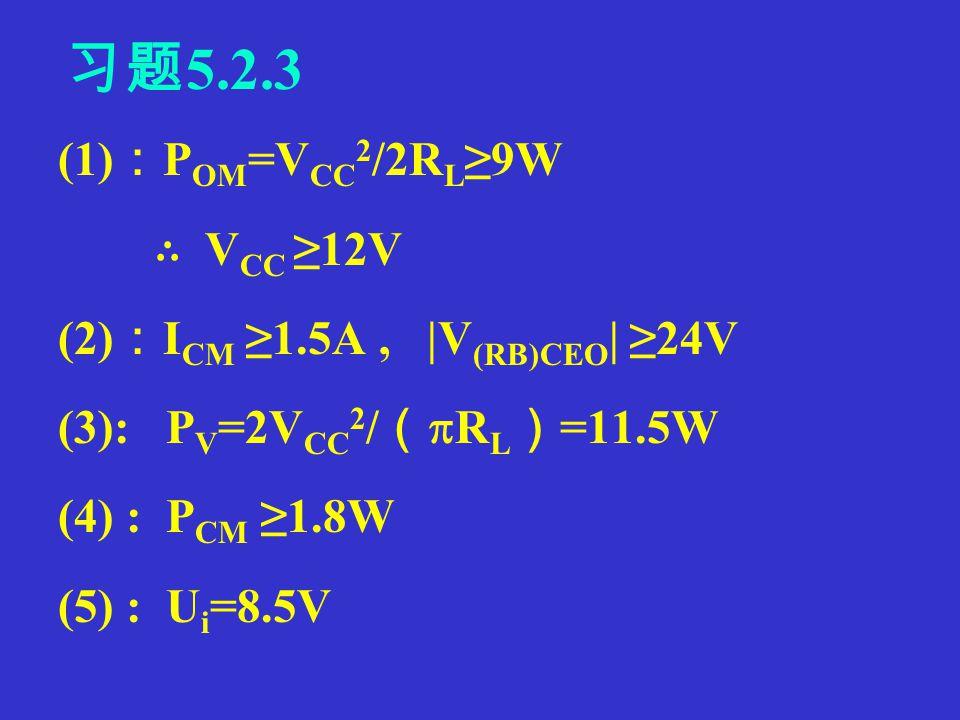 P220 习题 5.2.2 (1) : P OM =V CC 2 /2R L =4.5W (2) : P CM ≥0.2P OM =O.9W (3) :每个管子的耐压 : V (BR)ceo ≥24V