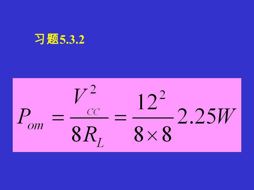 习题 5.3.1 单电源功放的功率计算: ∴ P OM =9W, 则 V CC ≥24V
