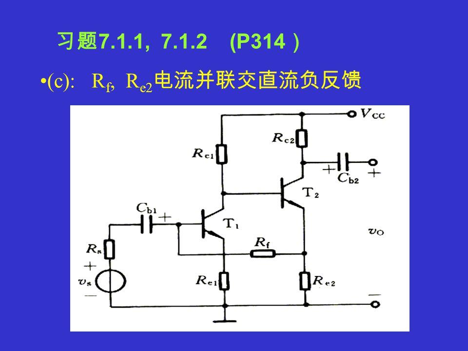 (b) : R f1, R f2, C 电压并联直流负反馈 R e1 电流串联交直流负反馈 习题 7.1.1, 7.1.2 (P314 )