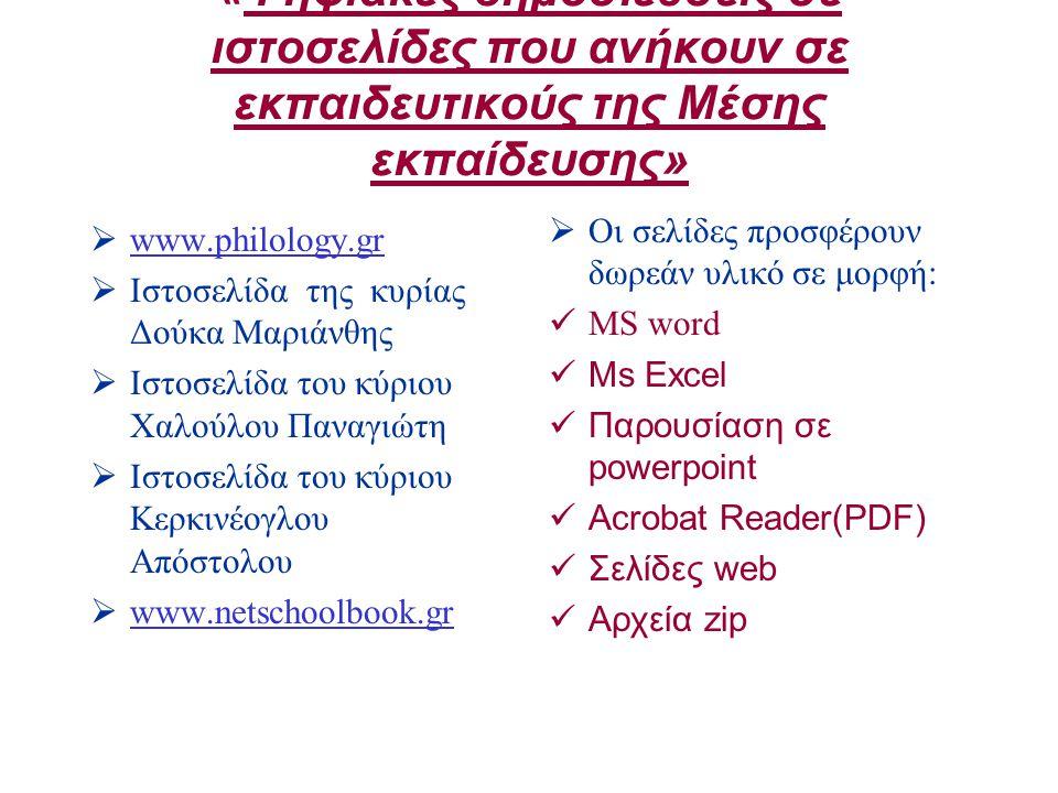 «Ψηφιακές δημοσιεύσεις σε ιστοσελίδες που ανήκουν σε εκπαιδευτικούς της Μέσης εκπαίδευσης»  www.philology.gr www.philology.gr  Ιστοσελίδα της κυρίας Δούκα Μαριάνθης  Ιστοσελίδα του κύριου Χαλούλου Παναγιώτη  Ιστοσελίδα του κύριου Κερκινέογλου Απόστολου  www.netschoolbook.gr www.netschoolbook.gr  Οι σελίδες προσφέρουν δωρεάν υλικό σε μορφή: MS word Ms Excel Παρουσίαση σε powerpoint Acrobat Reader(PDF) Σελίδες web Αρχεία zip
