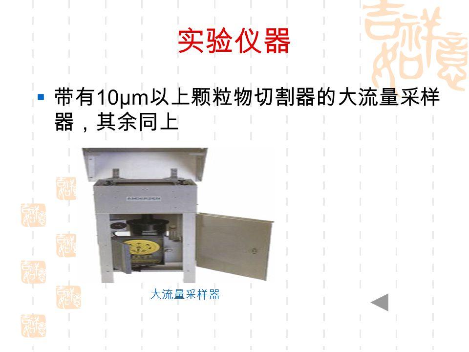 实验仪器  带有 10μm 以上颗粒物切割器的大流量采样 器,其余同上 大流量采样器