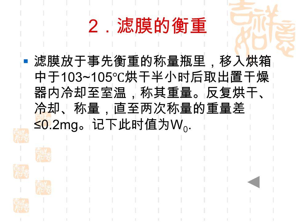 2 .滤膜的衡重  滤膜放于事先衡重的称量瓶里,移入烘箱 中于 103~105 ℃烘干半小时后取出置干燥 器内冷却至室温,称其重量。反复烘干、 冷却、称量,直至两次称量的重量差 ≤0.2mg 。记下此时值为 W 0.
