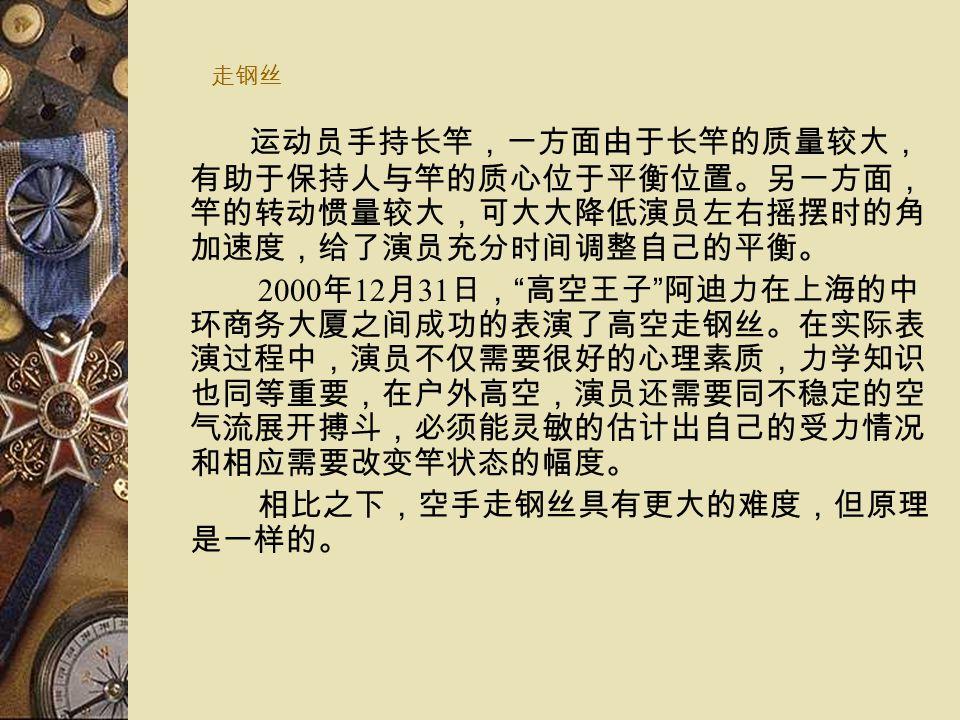 走钢丝 运动员手持长竿,一方面由于长竿的质量较大, 有助于保持人与竿的质心位于平衡位置。另一方面, 竿的转动惯量较大,可大大降低演员左右摇摆时的角 加速度,给了演员充分时间调整自己的平衡。 2000 年 12 月 31 日, 高空王子 阿迪力在上海的中 环商务大厦之间成功的表演了高空走钢丝。在实际表 演过程中,演员不仅需要很好的心理素质,力学知识 也同等重要,在户外高空,演员还需要同不稳定的空 气流展开搏斗,必须能灵敏的估计出自己的受力情况 和相应需要改变竿状态的幅度。 相比之下,空手走钢丝具有更大的难度,但原理 是一样的。