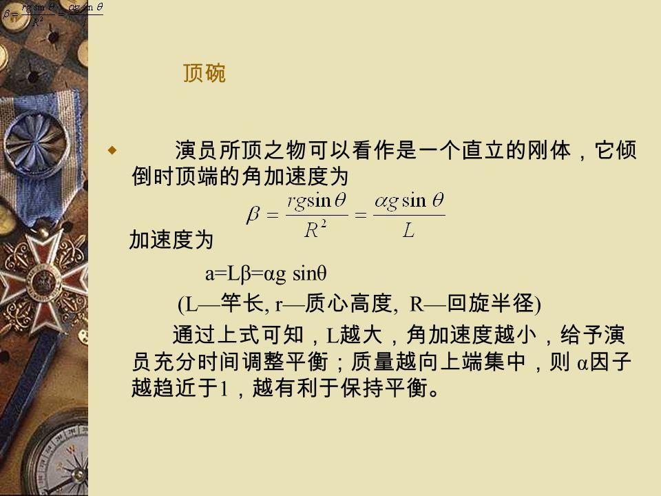 顶碗  演员所顶之物可以看作是一个直立的刚体,它倾 倒时顶端的角加速度为 加速度为 a=Lβ=αg sinθ (L— 竿长, r— 质心高度, R— 回旋半径 ) 通过上式可知, L 越大,角加速度越小,给予演 员充分时间调整平衡;质量越向上端集中,则 α 因子 越趋近于 1 ,越有利于保持平衡。