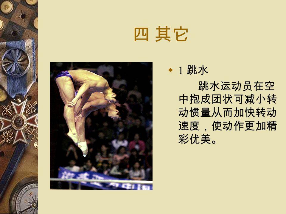 四 其它  1 跳水 跳水运动员在空 中抱成团状可减小转 动惯量从而加快转动 速度,使动作更加精 彩优美。