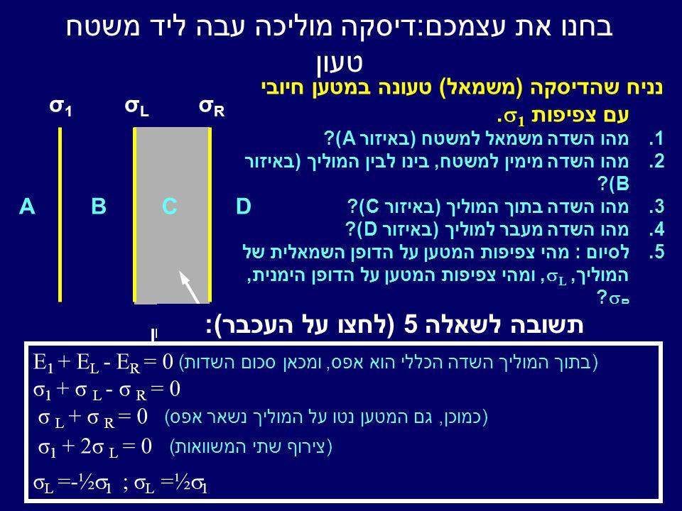 בחנו את עצמכם : דיסקה מוליכה עבה ליד משטח טעון σ1σ1 σRσR σLσL ABCD מוליך לא טעון נניח שהדיסקה (משמאל) טעונה במטען חיובי עם צפיפות  1.
