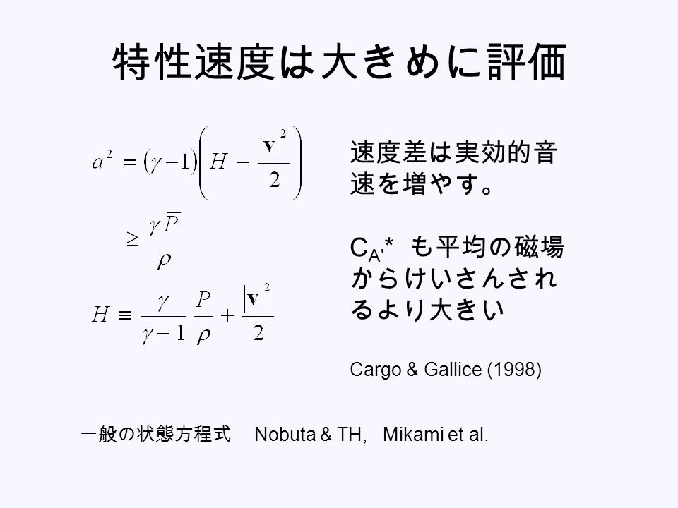 特性速度は大きめに評価 速度差は実効的音 速を増やす。 C A * も平均の磁場 からけいさんされ るより大きい Cargo & Gallice (1998) 一般の状態方程式 Nobuta & TH, Mikami et al.