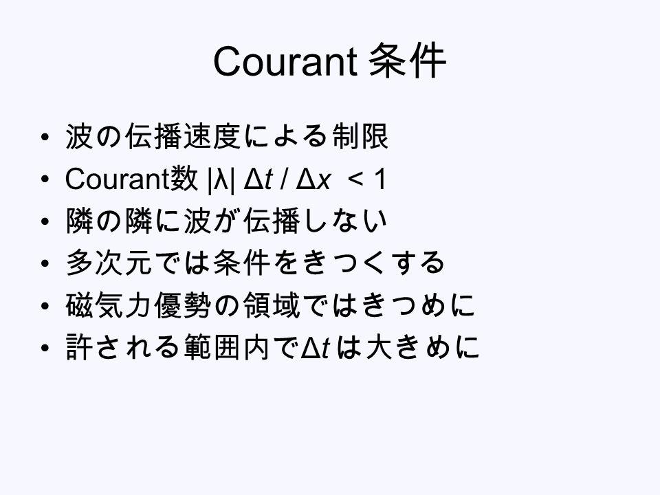 Courant 条件 波の伝播速度による制限 Courant 数 |λ| Δt / Δx < 1 隣の隣に波が伝播しない 多次元では条件をきつくする 磁気力優勢の領域ではきつめに 許される範囲内で Δt は大きめに