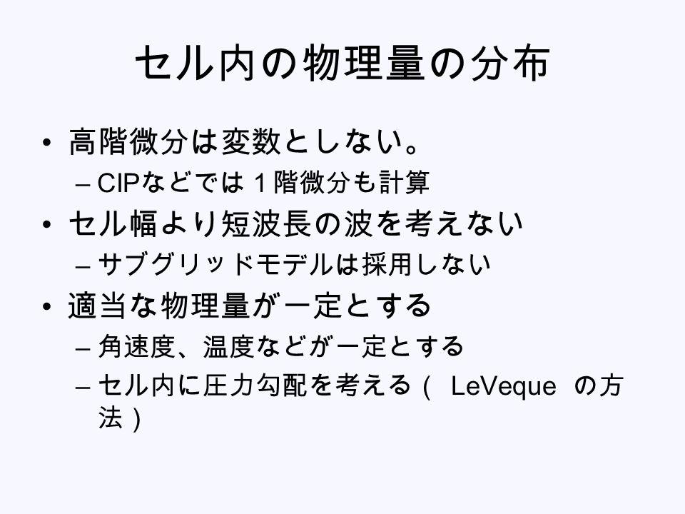 セル内の物理量の分布 高階微分は変数としない。 –CIP などでは1階微分も計算 セル幅より短波長の波を考えない – サブグリッドモデルは採用しない 適当な物理量が一定とする – 角速度、温度などが一定とする – セル内に圧力勾配を考える( LeVeque の方 法)