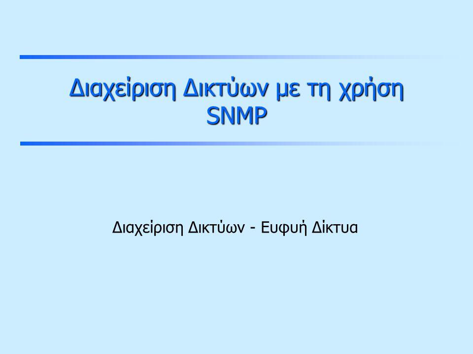 Διαχείριση δικτύων με τη χρήση SNMP Simple Network Management Protocol Πρωτόκολλο του στρώματος εφαρμογής για τη διαχείριση συσκευών συνδεδεμένων στο δίκτυο (που έχουν TCP/IP stack).