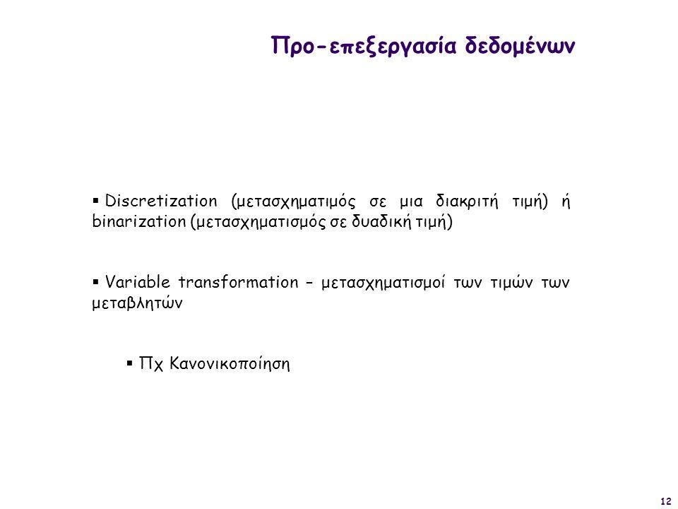 12 Προ-επεξεργασία δεδομένων  Discretization (μετασχηματιμός σε μια διακριτή τιμή) ή binarization (μετασχηματισμός σε δυαδική τιμή)  Variable transf