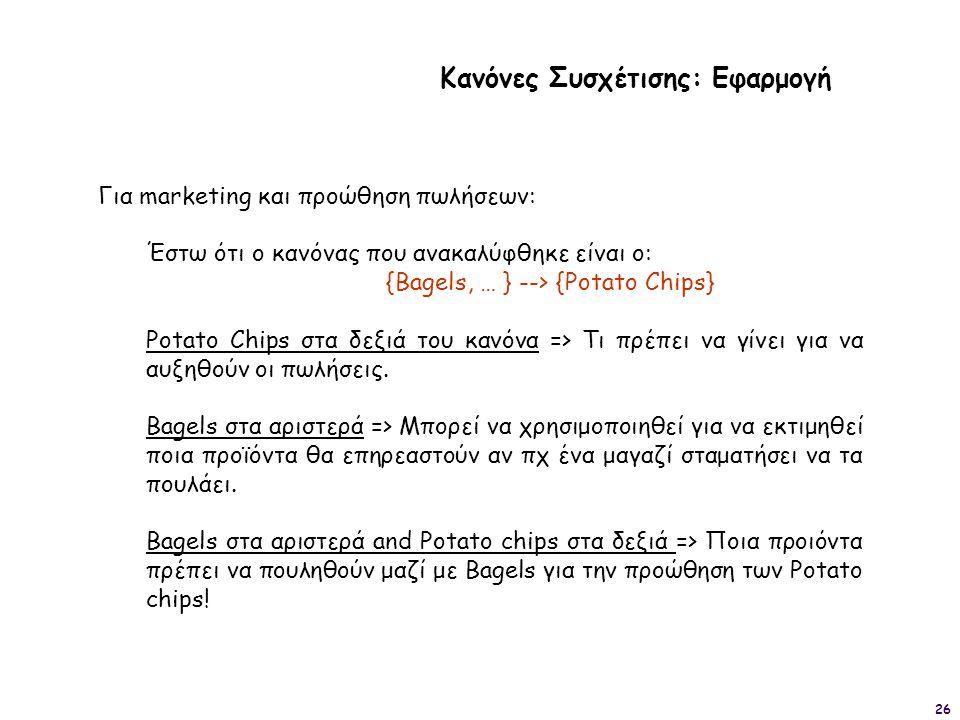26 Κανόνες Συσχέτισης: Εφαρμογή Για marketing και προώθηση πωλήσεων: Έστω ότι ο κανόνας που ανακαλύφθηκε είναι ο: {Bagels, … } --> {Potato Chips} Pota