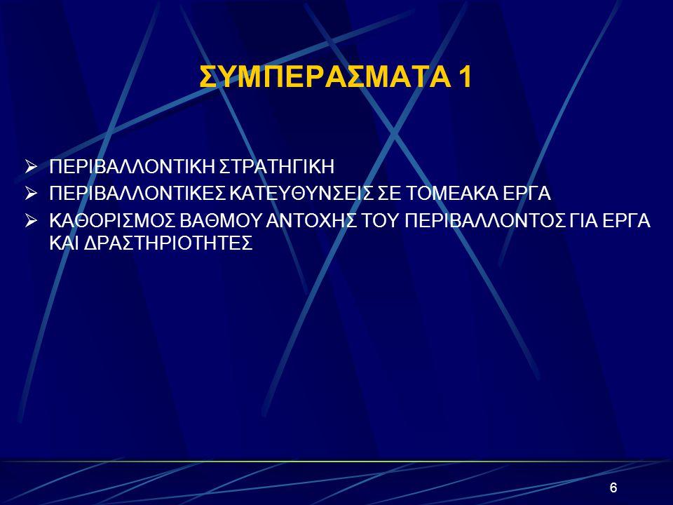 6 ΣΥΜΠΕΡΑΣΜΑΤΑ 1  ΠΕΡΙΒΑΛΛΟΝΤΙΚΗ ΣΤΡΑΤΗΓΙΚΗ  ΠΕΡΙΒΑΛΛΟΝΤΙΚΕΣ ΚΑΤΕΥΘΥΝΣΕΙΣ ΣΕ ΤΟΜΕΑΚΑ ΕΡΓΑ  ΚΑΘΟΡΙΣΜΟΣ ΒΑΘΜΟΥ ΑΝΤΟΧΗΣ ΤΟΥ ΠΕΡΙΒΑΛΛΟΝΤΟΣ ΓΙΑ ΕΡΓΑ ΚΑΙ ΔΡΑΣΤΗΡΙΟΤΗΤΕΣ