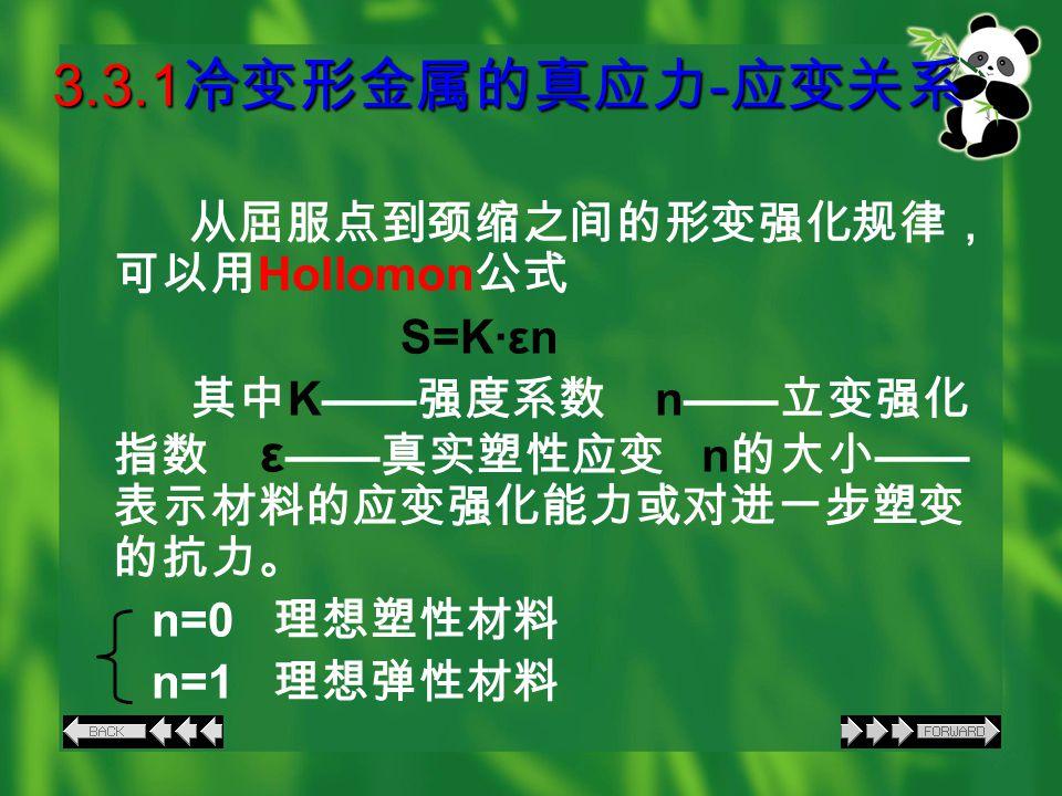 3.3.1 冷变形金属的真应力 - 应变关系 从屈服点到颈缩之间的形变强化规律, 可以用 Hollomon 公式 S=K·εn 其中 K—— 强度系数 n—— 立变强化 指数 ε —— 真实塑性应变 n 的大小 —— 表示材料的应变强化能力或对进一步塑变 的抗力。 n=0 理想塑性材料 n=1 理想弹性材料