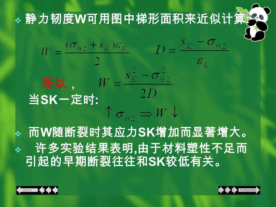  静力韧度 W 可用图中梯形面积来近似计算 : 所以, 当 SK 一定时 :  而 W 随断裂时其应力 SK 增加而显著增大。  许多实验结果表明, 由于材料塑性不足而 引起的早期断裂往往和 SK 较低有关。