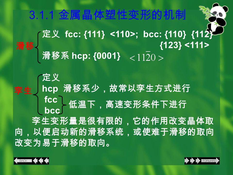 3.1.1 金属晶体塑性变形的机制 定义 fcc: {111} ; bcc: {110} {112} {123} 滑移系 hcp: {0001} 定义 hcp 滑移系少,故常以孪生方式进行 fcc bcc 孪生变形量是很有限的,它的作用改变晶体取 向,以便启动新的滑移系统,或使难于滑移的取向 改变为易于滑移的取向。 滑移 孪生 低温下,高速变形条件下进行