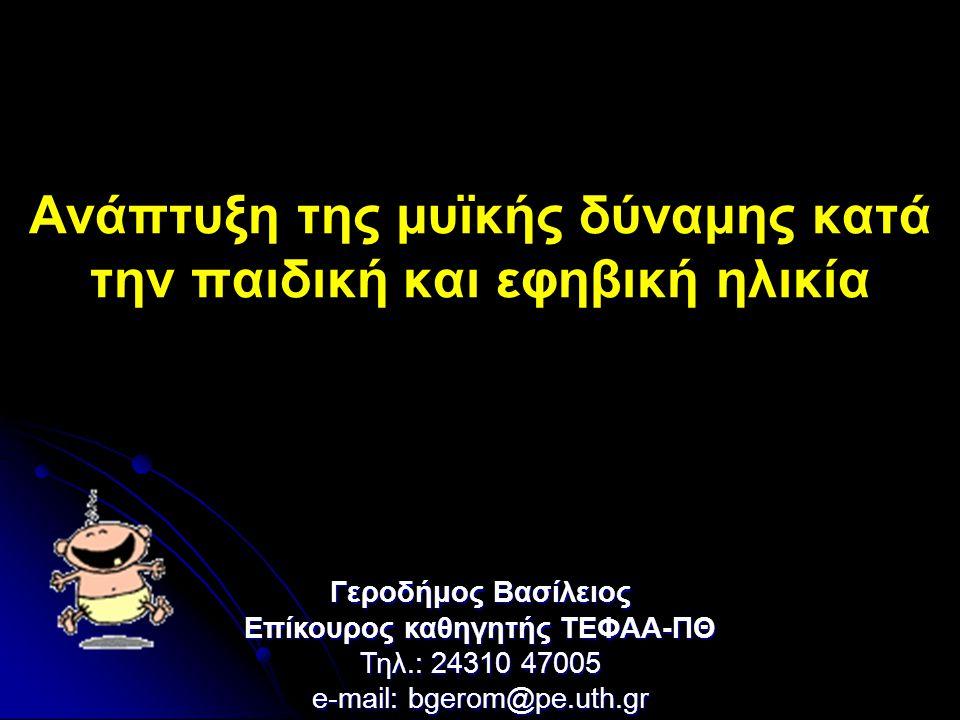 Ανάπτυξη της μυϊκής δύναμης κατά την παιδική και εφηβική ηλικία Γεροδήμος Βασίλειος Επίκουρος καθηγητής ΤΕΦΑΑ-ΠΘ Τηλ.: 24310 47005 e-mail: bgerom@pe.u