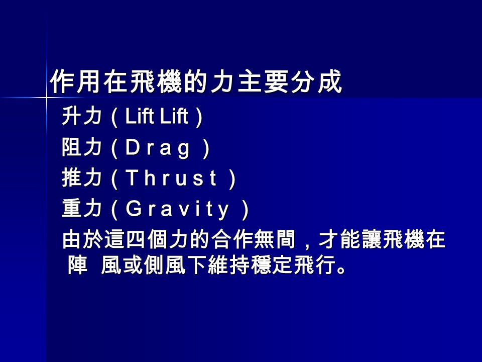 作用在飛機的力主要分成 升力( Lift Lift ) 升力( Lift Lift ) 阻力( D r a g ) 阻力( D r a g ) 推力( T h r u s t ) 推力( T h r u s t ) 重力( G r a v i t y ) 重力( G r a v i t y ) 由於