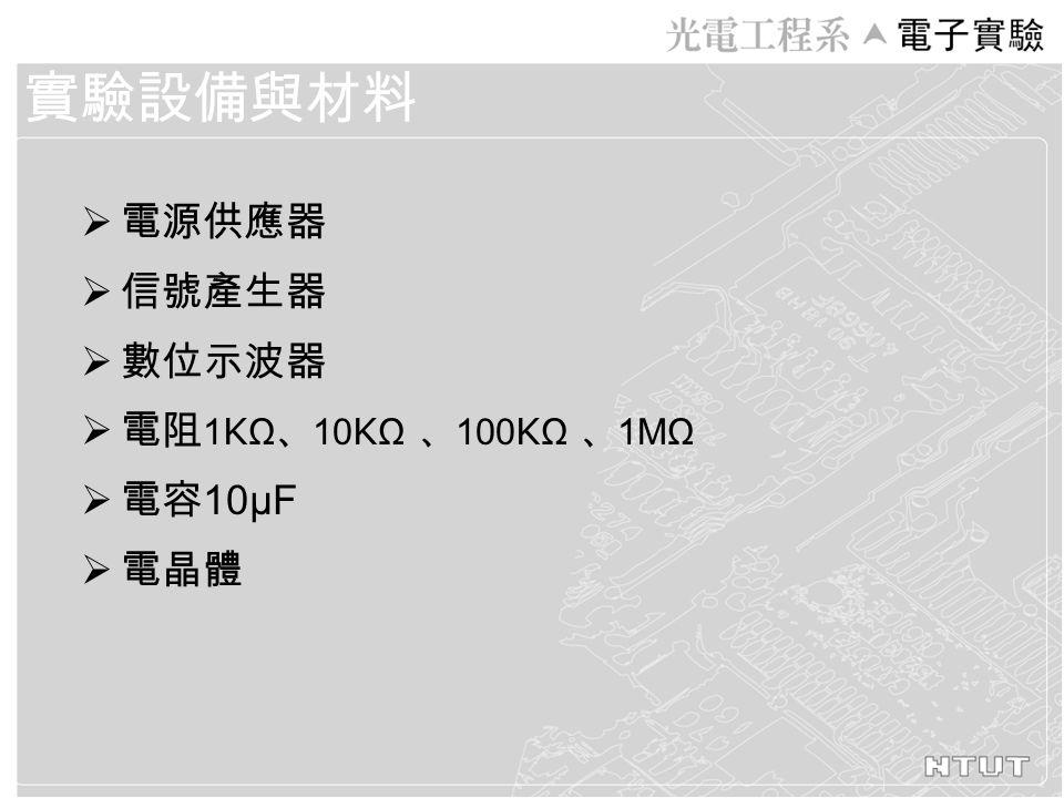 電源供應器  信號產生器  數位示波器  電阻 1 K Ω 、 10 K Ω 、 100 K Ω 、 1MΩ  電容 10μF  電晶體 實驗設備與材料
