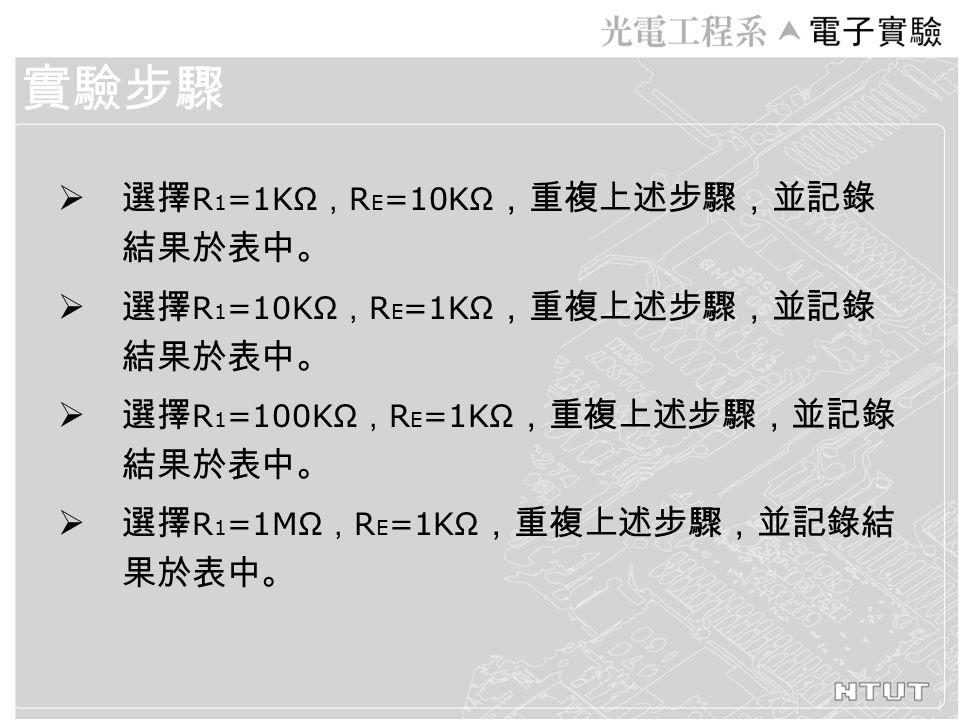  選擇 R 1 =1KΩ , R E =10KΩ ,重複上述步驟,並記錄 結果於表中。  選擇 R 1 =10KΩ , R E =1KΩ ,重複上述步驟,並記錄 結果於表中。  選擇 R 1 =100KΩ , R E =1KΩ ,重複上述步驟,並記錄 結果於表中。  選擇 R 1 =1MΩ