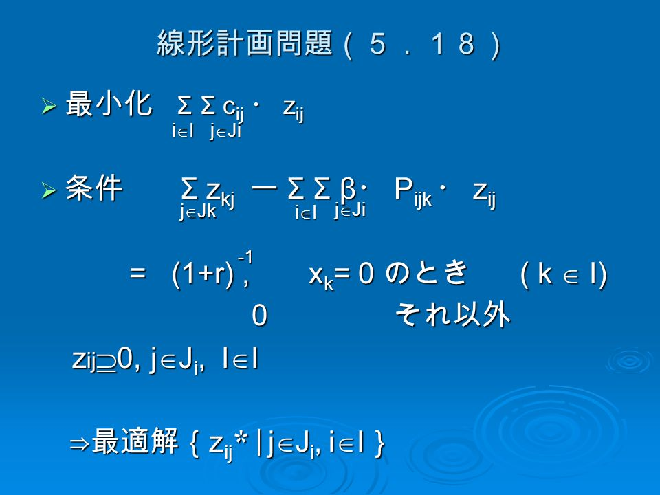 線形計画問題(5.18)  最小化 Σ Σ c ij ・ z ij  条件 Σ z kj ー Σ Σ β ・ P ijk ・ z ij = (1+r), x k = 0 のとき ( k  I) = (1+r), x k = 0 のとき ( k  I) 0 それ以外 0 それ以外 z ij  0, j  J i, I  I z ij  0, j  J i, I  I ⇒最適解{ z ij *| j  J i, i  I } ⇒最適解{ z ij *| j  J i, i  I } iIiIiIiI j  Ji j  Jk iIiIiIiI j  Ji