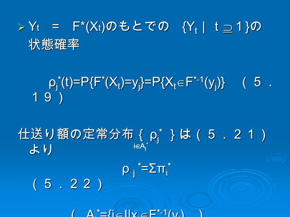  Y t = F*(X t ) のもとでの {Y t |t  1 } の 状態確率 状態確率 ρ j * (t)=P{F * (X t )=y j }=P{X t  F *-1 (y j )} (5. 19) ρ j * (t)=P{F * (X t )=y j }=P{X t  F *-1 (y j )} (5. 19) 仕送り額の定常分布{ ρ j * }は(5.21) より ρ j * =Σπ i * (5.22) ρ j * =Σπ i * (5.22) ( A j * ={i  I|x i  F *-1 (y j ) ) ( A j * ={i  I|x i  F *-1 (y j ) ) iAj*iAj*