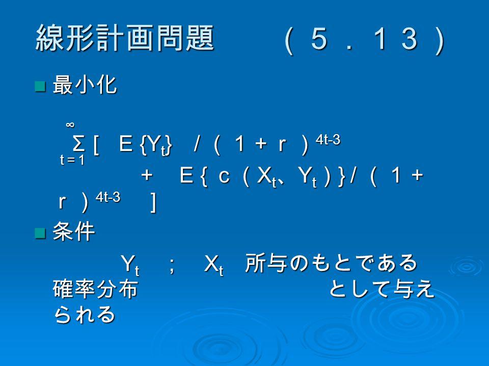 線形計画問題 (5.13) 最小化 最小化 Σ [ E {Y t } / (1+r) 4t-3 Σ [ E {Y t } / (1+r) 4t-3 + E { c( X t 、 Y t ) } / (1+ r) 4t-3 ] + E { c( X t 、 Y t ) } / (1+ r) 4t-3 ] 条件 条件 Y t ; X t 所与のもとである 確率分布 として与え られる Y t ; X t 所与のもとである 確率分布 として与え られる ∞ t=1t=1t=1t=1