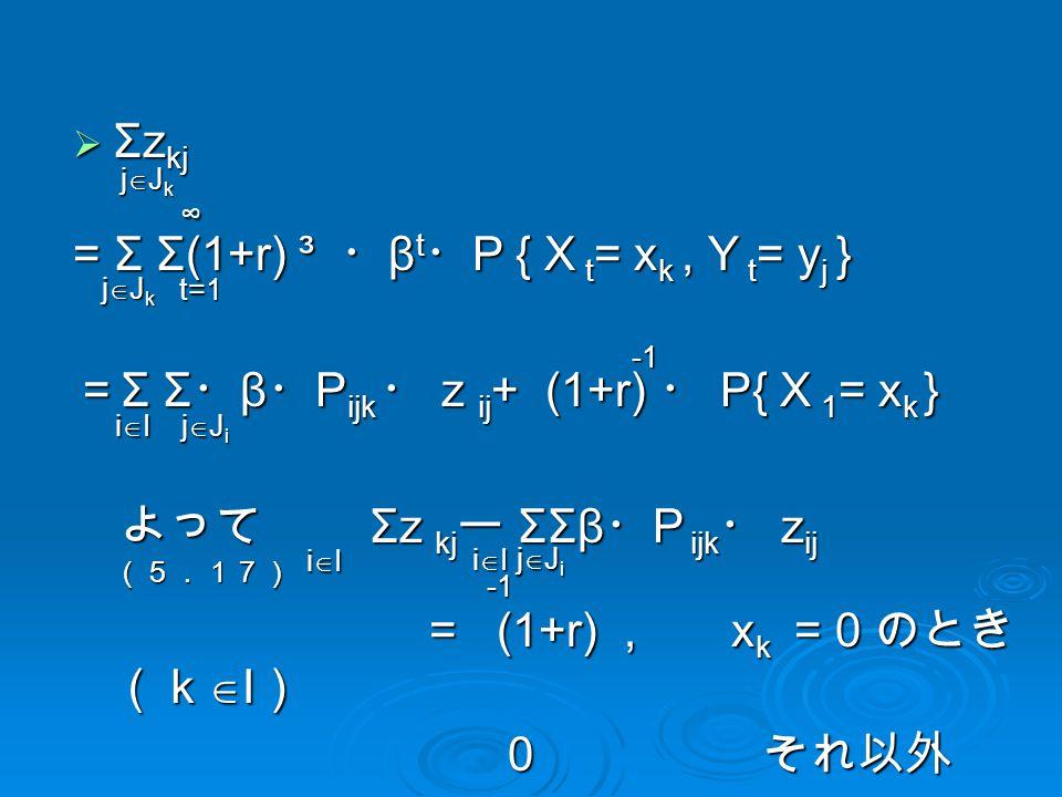  Σz kj = Σ Σ(1+r) ³ ・ β t ・ P { X t = x k, Y t = y j } = Σ Σ ・ β ・ P ijk ・ z ij + (1+r) ・ P{ X 1 = x k } よって Σz kj ー ΣΣβ ・ P ijk ・ z ij (5.17) よって Σz kj ー ΣΣβ ・ P ijk ・ z ij (5.17) = (1+r), x k = 0 のとき (k  I ) = (1+r), x k = 0 のとき (k  I ) 0 それ以外 0 それ以外 jJkjJkjJkjJk jJkjJkjJkjJk iIiIiIiI jJijJijJijJi iIiIiIiI jJijJijJijJi t=1 ∞ iIiIiIiI