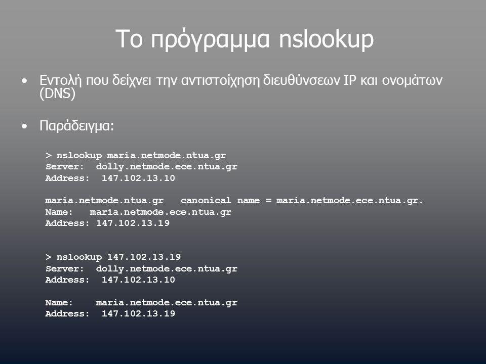 Το πρόγραμμα nslookup Εντολή που δείχνει την αντιστοίχηση διευθύνσεων IP και ονομάτων (DNS) Παράδειγμα: > nslookup maria.netmode.ntua.gr Server: dolly.netmode.ece.ntua.gr Address: 147.102.13.10 maria.netmode.ntua.gr canonical name = maria.netmode.ece.ntua.gr.
